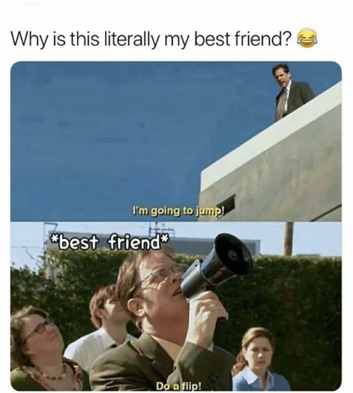 Best Friend, Funny, and Best: Why is this literally my best friend?  I'm going to jump!  best friend*  Do a flip!