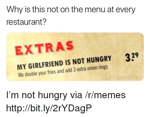 not hungry: Why is this not on the menu at every  restaurant?  EXTRAS  329  MY GIRLFRIEND IS NOT HUNGRY  We double your fries and add 3 extra onion rings I'm not hungry via /r/memes http://bit.ly/2rYDagP