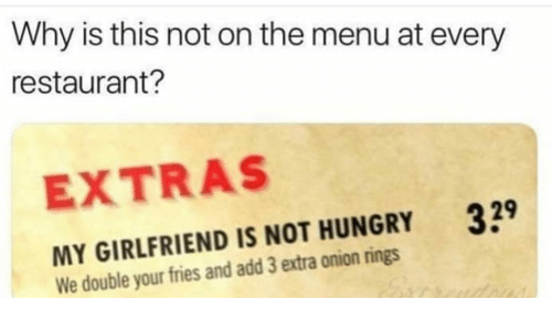 not hungry: Why is this not on the menu at every  restaurant?  EXTRAS  39  MY GIRLFRIEND IS NOT HUNGRY  We double your fries and add 3 extra onion rings