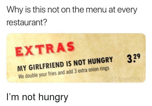 not hungry: Why is this not on the menu at every  restaurant?  EXTRAS  329  MY GIRLFRIEND IS NOT HUNGRY  We double your fries and add 3 extra onion rings I'm not hungry