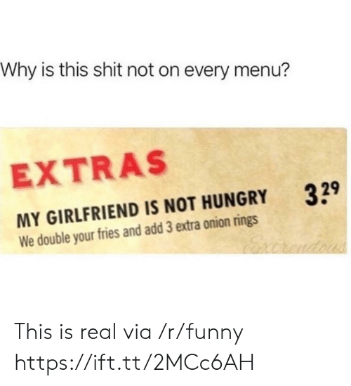 not hungry: Why is this shit not on every menu?  EXTRAS  329  MY GIRLFRIEND IS NOT HUNGRY  We double your fries and add 3 extra onion rings This is real via /r/funny https://ift.tt/2MCc6AH