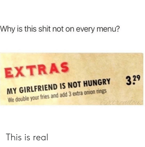 not hungry: Why is this shit not on every menu?  EXTRAS  329  MY GIRLFRIEND IS NOT HUNGRY  We double your fries and add 3 extra onion rings This is real