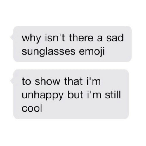 Sunglasses: why isn't there a sad  sunglasses emoji  to show that i'm  unhappy but i'm still  cool