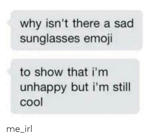 Sunglasses: why isn't there a sad  sunglasses emoji  to show that i'm  unhappy but i'm still  cool me_irl