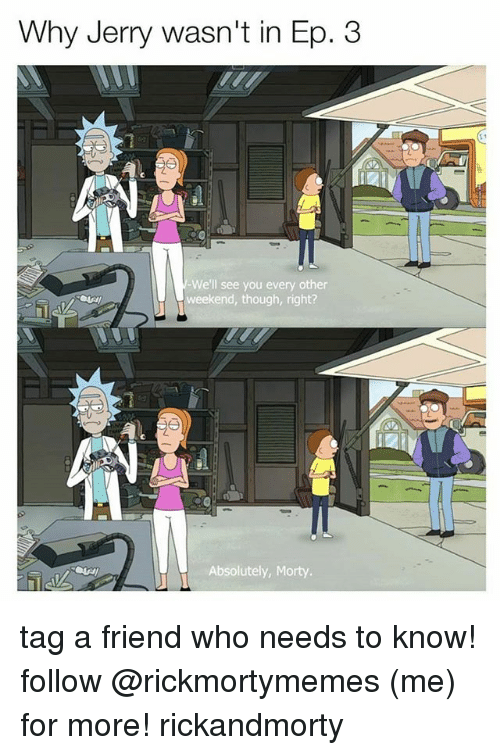 eps: Why Jerry wasn't in Ep. 3  We'll see you every other  weekend, though, right?  Absolutely, Morty tag a friend who needs to know! follow @rickmortymemes (me) for more! rickandmorty