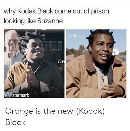 Daquan, Prison, and Black: why Kodak Black come out of prison  looking like Suzanne  IC:@Daquan  20R  atermark Orange is the new (Kodak) Black