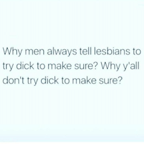 Dank, Lesbians, and Dick: Why men always tell lesbians to  try dick to make sure? Why y'all  don't try dick to make sure?