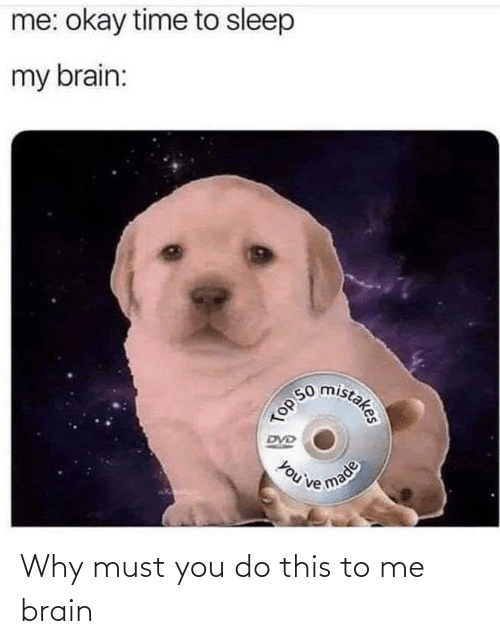 You Do: Why must you do this to me brain