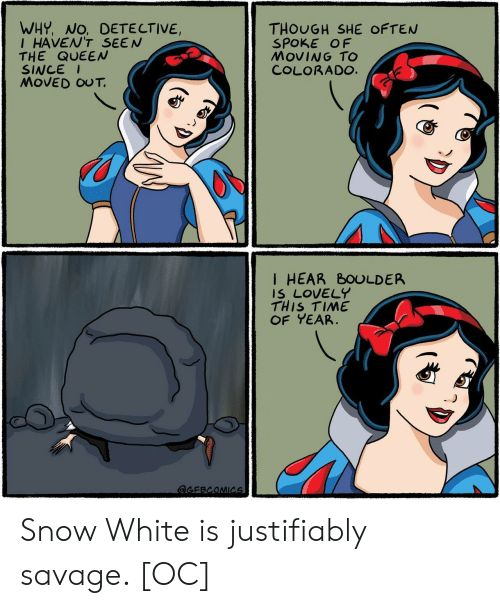 Snow White: WHY, NO, DETE CTIVE,  IHAVEN'T SEEN  THE QUEEN  SINCE  MOVED OUT.  THOUGH SHE OFTEN  SPOKE OF  MOVING TO  COLORADO.  I HEAR BOULDER  IS LOVELY  THIS TIME  OF YEAR  aGEBCOMICs Snow White is justifiably savage. [OC]