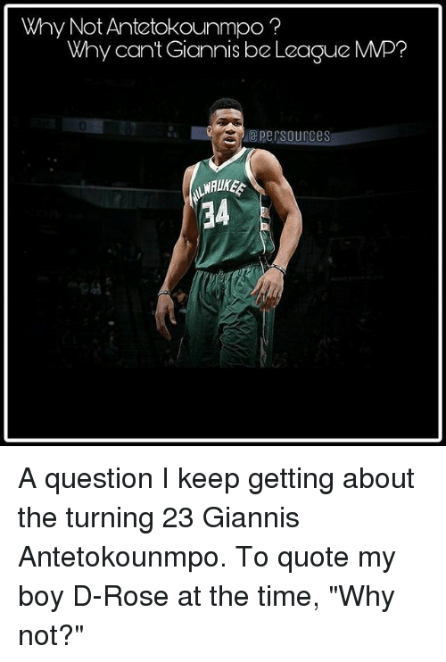 """antetokounmpo: Why Not Antetokounmpo?  Why cant Giannis be League MMP?  0  epersources  34 A question I keep getting about the turning 23 Giannis Antetokounmpo. To quote my boy D-Rose at the time, """"Why not?"""""""