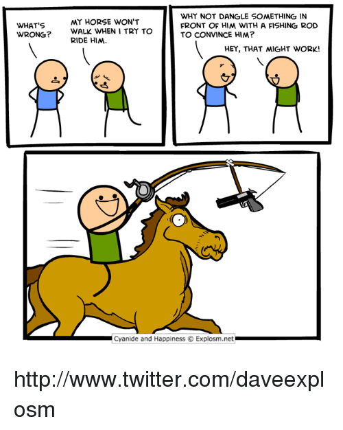 my horse: WHY NOT DANGLE SOMETHING IN  FRONT OF HIM WITH A FISHING ROD  TO CONVINCE HIM?  MY HORSE WON'T  WHAT'S  WRONG?  WALK WHEN I TRY TO  RIDE HIM  HEY, THAT 씨GHT WORK!  Cyanide and Happiness © Explosm.net http://www.twitter.com/daveexplosm