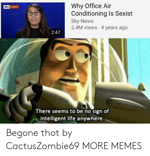 Intelligent Life: Why Office Air  Conditioning Is Sexist  Sky News  2.4M views 4 years ago  sky news  2:47  There seems to be no sign of  intelligent life anywhere. Begone thot by CactusZombie69 MORE MEMES