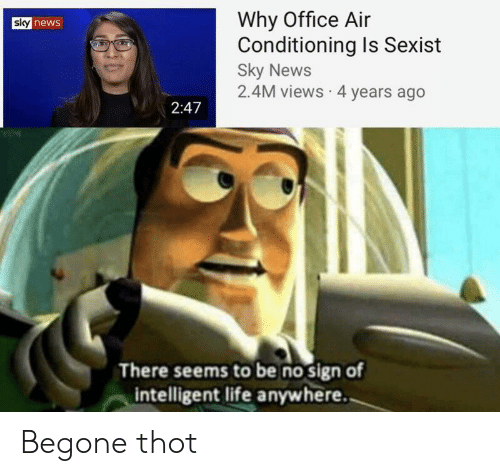 Intelligent Life: Why Office Air  Conditioning Is Sexist  Sky News  2.4M views 4 years ago  sky news  2:47  There seems to be no sign of  intelligent life anywhere. Begone thot