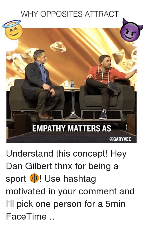 dan gilbert: WHY OPPOSITES ATTRACT  EMPATHY MATTERS AS  @GARYVEE Understand this concept! Hey Dan Gilbert thnx for being a sport 🏀! Use hashtag motivated in your comment and I'll pick one person for a 5min FaceTime ..