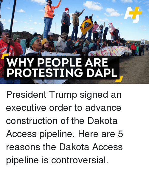 Pipeliner: WHY PEOPLE ARE  PROTESTING DAPL President Trump signed an executive order to advance construction of the Dakota Access pipeline.  Here are 5 reasons the Dakota Access pipeline is controversial.