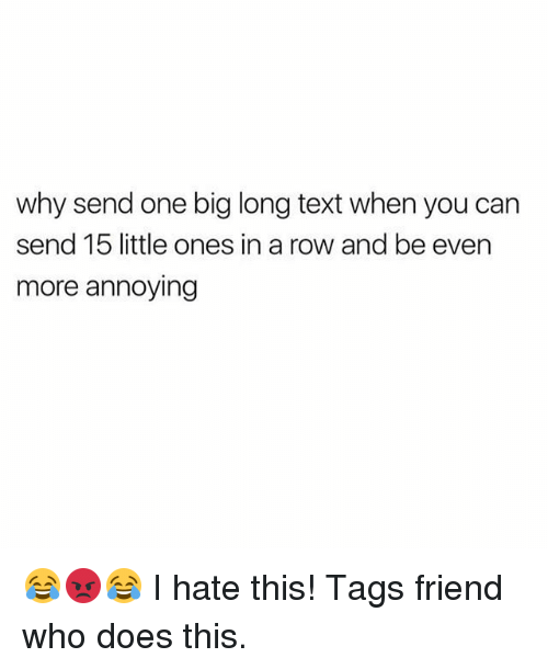 Rowing: why send one big long text when you can  send 15 little ones in a row and be even  more annoying 😂😡😂 I hate this! Tags friend who does this.