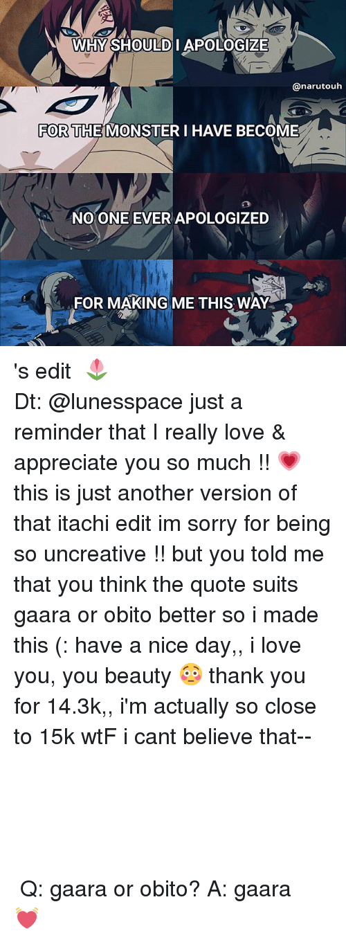 you beauty: WHY SHOULD I APOLOGIZE  anarutouh  FOR THE MONSTER I HAVE BECOME  NO ONE EVER APOLOGIZED  FOR MAKING ME THIS WAY 's edit 、🌷 ⠀┊⠀┊⠀┊ ⠀┊⠀┊⠀✿⠀⠀⠀⠀⠀ ⠀┊⠀❀ ⠀⠀⠀ ⠀┊⠀ ✿  Dt: @lunesspace just a reminder that I really love & appreciate you so much !! 💗 this is just another version of that itachi edit im sorry for being so uncreative !! but you told me that you think the quote suits gaara or obito better so i made this (: have a nice day,, i love you, you beauty 😳 thank you for 14.3k,, i'm actually so close to 15k wtF i cant believe that-- ⠀⠀⠀⠀⠀⠀⠀⠀ ⠀⠀⠀ ⠀⠀ ⠀⠀ ⠀⠀ ⠀⠀ ⠀ ⠀ ⠀ ⠀ ⠀ ⠀ ⠀ ⠀┊⠀⠀┊⠀⠀┊⠀⠀┊⠀⠀┊⠀✿ ⠀┊⠀⠀┊⠀⠀┊ ⠀┊⠀⠀┊⠀⠀❀⠀⠀┊⠀⠀┊ ⠀⠀ ⠀┊⠀⠀┊⠀ ⠀✿ ⠀❀⠀⠀┊ ⠀⠀⠀⠀⠀✿⠀⠀┊⠀ ⠀ ⠀❀⠀⠀┊⠀ ⠀ ⠀ ⠀ ⠀ ⠀ ⠀⠀✿⠀ ⠀ ⠀ ⠀ ⠀ ⠀ ❀⠀ ⠀ ⠀ ⠀⠀ ⠀✿ ⠀ ⠀⠀ ⠀⠀ ⠀⠀ ⠀⠀⠀ ⠀⠀ ⠀⠀ ⠀⠀ ⠀⠀ ⠀ ⠀ ⠀ ⠀ ⠀ ⠀⠀⠀⠀ ‣Q: gaara or obito? ‣A: gaara 💓