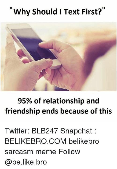 Text First: Why should I Text First?  95% of relationship and  friendship ends because of this Twitter: BLB247 Snapchat : BELIKEBRO.COM belikebro sarcasm meme Follow @be.like.bro