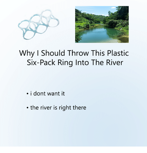 Dank, 🤖, and Plastic: Why Should Throw This Plastic  Six-Pack Ring Into The River  . i dont want it  the river is right there