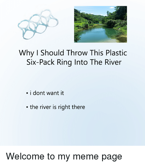 Meme, Nihilist, and Page: Why Should Throw This Plastic  Six-Pack Ring Into The River  . i dont want it  the river is right there Welcome to my meme page