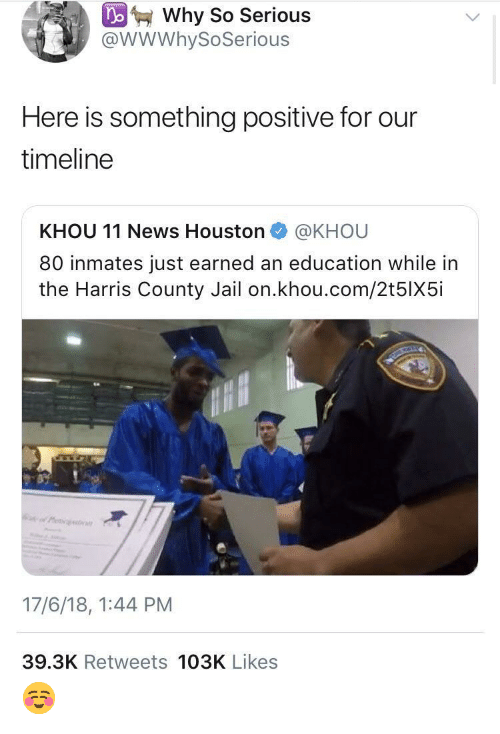 An Education: Why So Serious  @WWWhySoSerious  Here is something positive for our  timeline  KHOU 11 News Houston @KHOU  80 inmates just earned an education while in  the Harris County Jail on.khou.com/2t5lX5i  17/6/18, 1:44 PM  39.3K Retweets 103K Likes ☺️