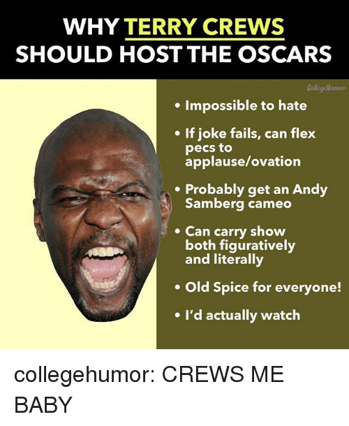 cameo: WHY TERRY CREWS  SHOULD HOST THE OSCARS  Collegellumors  . Impossible to hate  If joke fails, can flex  pecs to  applause/ovation  .Probably get an Andy  Samberg cameo  Can carry show  both figuratively  and literally  Old Spice for everyone!  e I'd actually watch collegehumor:  CREWS ME BABY