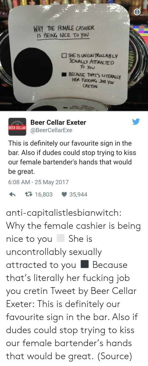 25 May: WHY THE FEMALE CASHIER  IS BEING NICE To You  SHE IS UNCONTROLLAB Ly  SEXUALLY ATTRACTED  To You  BECAUSE THAT'S LITERAuy  HER FUCKING JoB you  CRETN  Beer Cellar Exeter  @BeerCellarExe  THE  BEER CELLAR  This is definitely our favourite sign in the  bar. Also if dudes could stop trying to kiss  our female bartender's hands that would  be great.  6:08 AM -25 May 2017  1 6,803  35,944 anti-capitalistlesbianwitch:  Why the female cashier is being nice to you ◻ She is uncontrollably sexually attracted to you ◼ Because that's literally her fucking job you cretin Tweet by Beer Cellar Exeter: This is definitely our favourite sign in the bar. Also if dudes could stop trying to kiss our female bartender's hands that would be great. (Source)