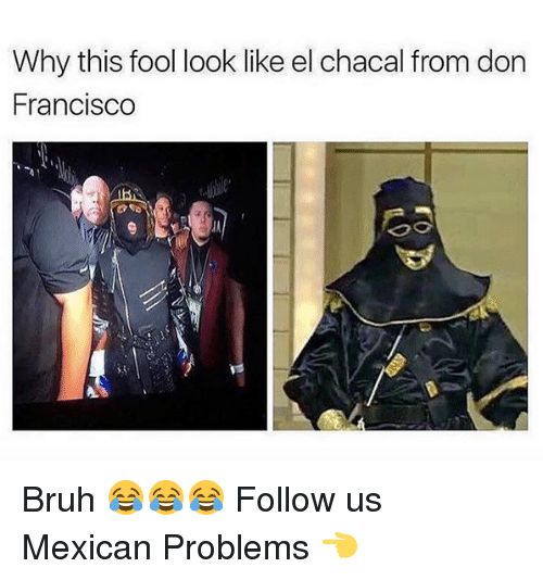 Mexican Problems: Why this fool look like el chacal from don  Francisco Bruh 😂😂😂  Follow us Mexican Problems  👈