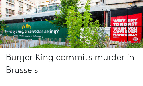 Burger King, McDonalds, and Roast: WHY TRY  TO ROAST  WHEN YOU  CAN'T EVEN  FLAME GRILL?  king?  Served by a king, or served as a  Discover our table service at McDonald's  Mrue  KING Burger King commits murder in Brussels
