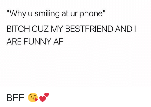 "My Bestfriend: ""Why u smiling at ur phone""  BITCH CUZ MY BESTFRIEND ANDI  ARE FUNNY AF BFF 😘💕"