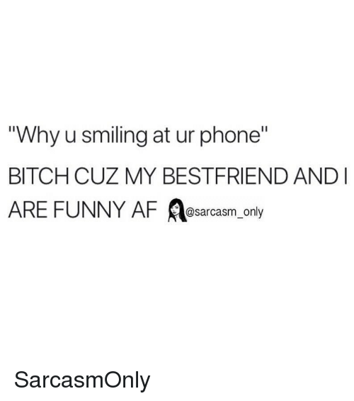 "My Bestfriend: Why u smiling at ur phone""  BITCH CUZ MY BESTFRIEND AND  ARE FUNNY AF A ly  @sarcasm on SarcasmOnly"