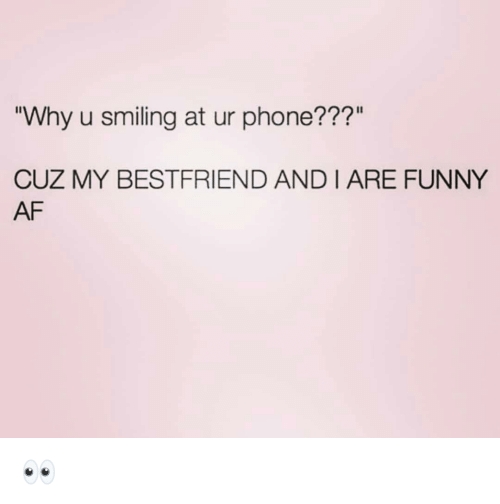 """Af, Funny, and Phone: Why u smiling at ur phone???""""  CUZ MY BESTFRIEND AND I ARE FUNNY  AF 👀"""