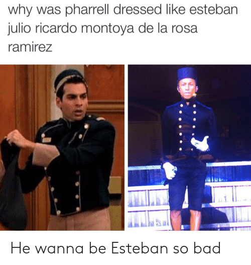Esteban Julio Ricardo Montoya: why was pharrell dressed like esteban  julio ricardo montoya de la rosa  ramireZ He wanna be Esteban so bad