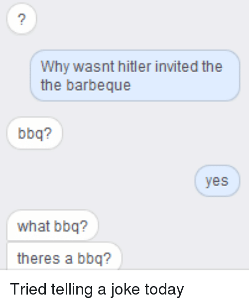 Why wasnt hitler invited the the barbeque bbq yes what bbq theres funny hitler and jokes why wasnt hitler invited the the barbeque bbq stopboris Choice Image
