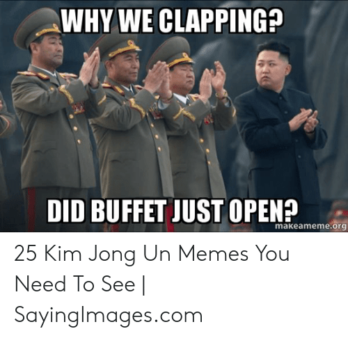 Kim Jong Un Memes: WHY WE CLAPPING?  makeameme.org 25 Kim Jong Un Memes You Need To See | SayingImages.com