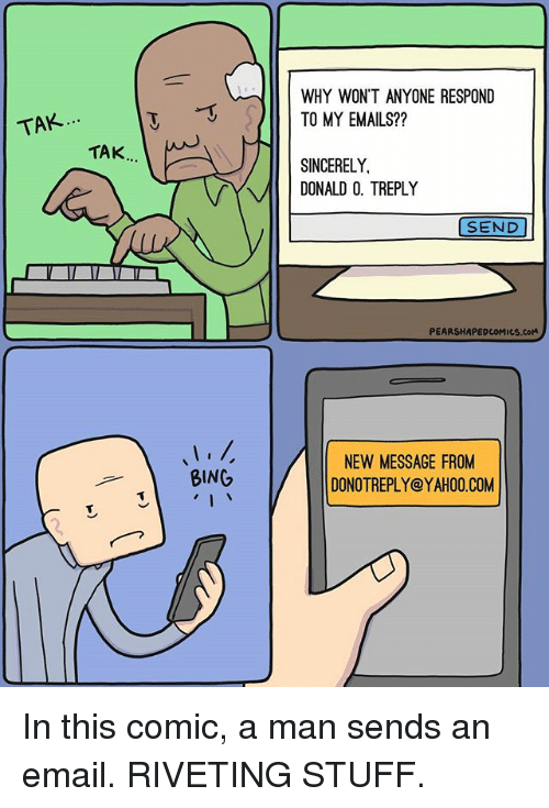bingeing: WHY WON'T ANYONE RESPOND  TO MY EMAILS??  TAK....  TAK.  SINCERELY  DONALD 0. TREPLY  SEND  PEARSHAPEDCOMICS.COM  NEW MESSAGE FROM  DONOTREPLY@YAHOO.COM  BING In this comic, a man sends an email. RIVETING STUFF.