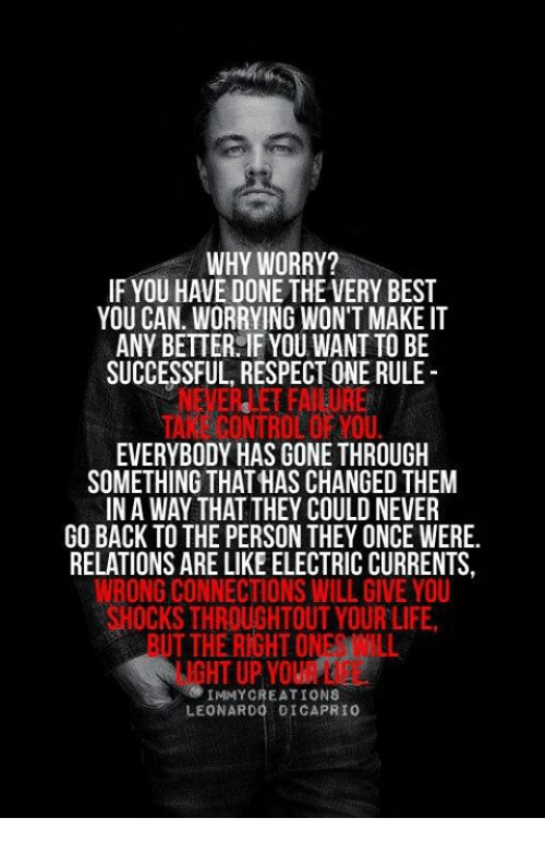 Dank, Leonardo DiCaprio, and Life: WHY WORRY?  IF YOU HAVE DONE THE VERY BEST  YOU CAN. WORRYING WON'T MAKE IT  ANY BETTER IF YOU WANT TO BE  SUCCESSFUL, RESPECT ONE RULE  NEVER LET FAILURE  TAKE CONTROL OF YOU  EVERYBODY HAS GONE THROUGH  SOMETHING THAT HAS CHANGED THEM  IN A WAY THAT THEY COULD NEVER  GO BACK TO THE PERSON THEY ONCE WERE.  RELATIONS ARE LIKE ELECTRIC CURRENTS,  WRONG CONNECTIONS WILL GIVE YOU  OCKS THROUGHTOUT YOUR LIFE  BUT THE RIGHT ONES WILL  LIGHT UP YOUR LIFE  IMMY CREATIONS  LEONARDO DICAPRIO