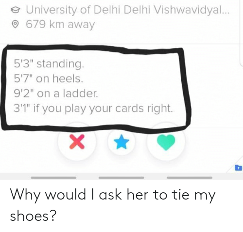 Would: Why would I ask her to tie my shoes?