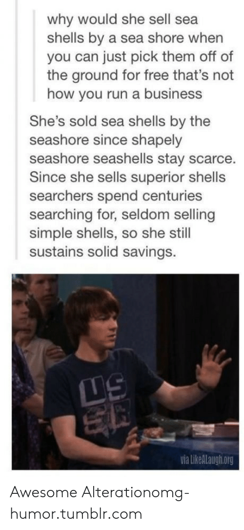 Omg, Run, and Tumblr: why would she sell sea  shells by a sea shore when  you can just pick them off of  the ground for free that's not  how you run a business  She's sold sea shells by the  seashore since shapely  seashore seashells stay scarce.  Since she sells superior shells  searchers spend centuries  searching for, seldom selling  simple shells, so she still  sustains solid savings.  TS  via likeALaugh.org Awesome Alterationomg-humor.tumblr.com