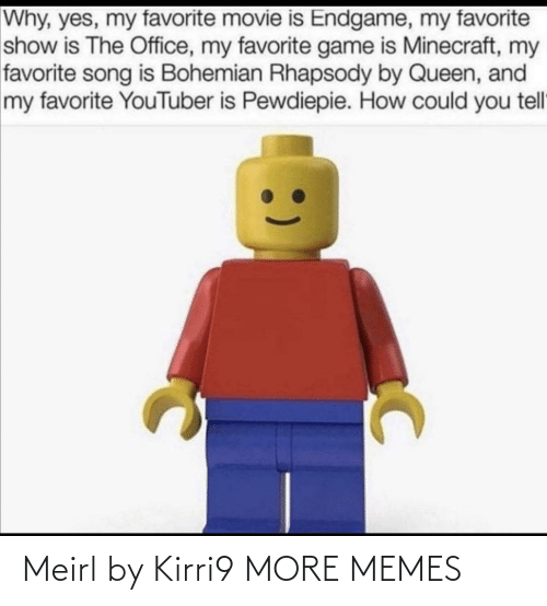 Movie Is: Why, yes, my favorite movie is Endgame, my favorite  show is The Office, my favorite game is Minecraft, my  favorite song is Bohemian Rhapsody by Queen, and  my favorite YouTuber is Pewdiepie. How could you tell Meirl by Kirri9 MORE MEMES