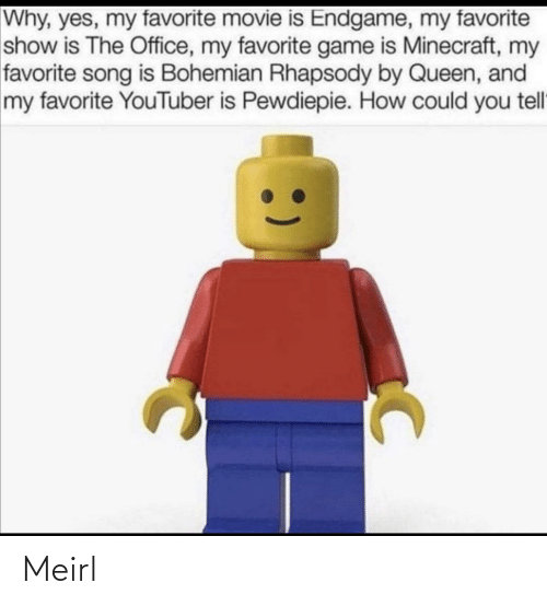 Movie Is: Why, yes, my favorite movie is Endgame, my favorite  show is The Office, my favorite game is Minecraft, my  favorite song is Bohemian Rhapsody by Queen, and  my favorite YouTuber is Pewdiepie. How could you tell Meirl