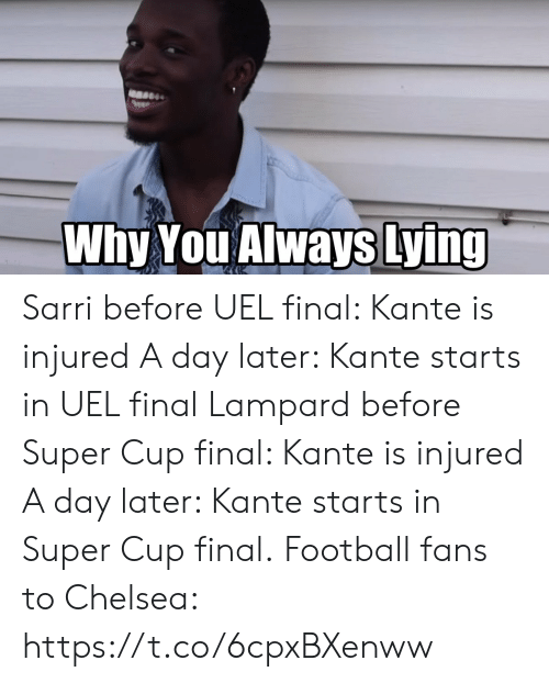 A Day: Why You Always Lying Sarri before UEL final: Kante is injured A day later: Kante starts in UEL final  Lampard before Super Cup final: Kante is injured A day later: Kante starts in Super Cup final.  Football fans to Chelsea: https://t.co/6cpxBXenww