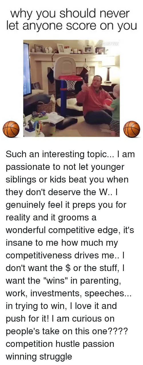 """preps: why you should never  let anyone score on you Such an interesting topic... I am passionate to not let younger siblings or kids beat you when they don't deserve the W.. I genuinely feel it preps you for reality and it grooms a wonderful competitive edge, it's insane to me how much my competitiveness drives me.. I don't want the $ or the stuff, I want the """"wins"""" in parenting, work, investments, speeches... in trying to win, I love it and push for it! I am curious on people's take on this one???? competition hustle passion winning struggle"""