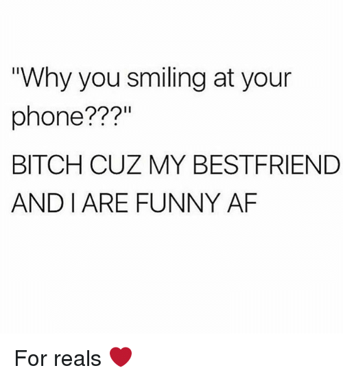 """For Reals: """"Why you smiling at your  phone???  BITCH CUZ MY BESTFRIEND  AND I ARE FUNNY AF For reals ❤️"""