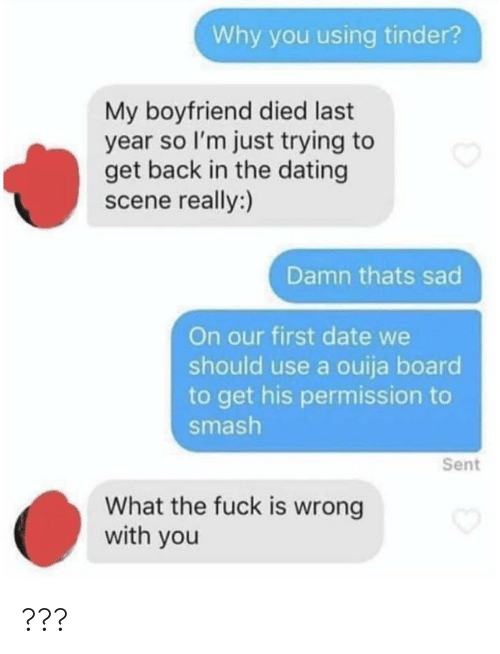 first date: Why you using tinder?  My boyfriend died last  year so I'm just trying to  get back in the dating  scene really:)  Damn thats sad  On our first date we  should use a ouija board  to get his permission to  smash  Sent  What the fuck is wrong  with you ???