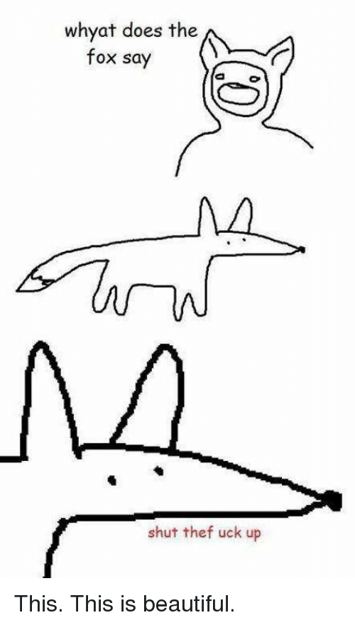 The Fox Say: whyat does the  fox say  shut thef uck up This. This is beautiful.