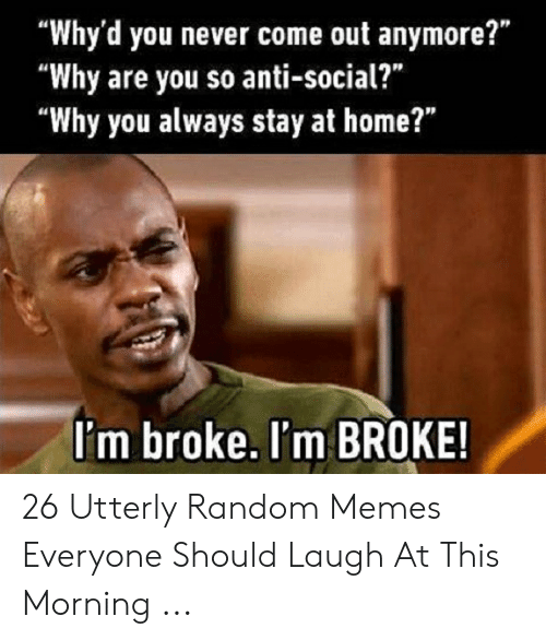 """Utterly Random: """"Why'd you never come out anymore?""""  """"Why are you so anti-social?  """"Why you always stay at home?""""  I'm broke. I'm BROKE! 26 Utterly Random Memes Everyone Should Laugh At This Morning ..."""