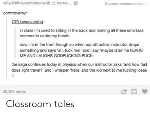 Fucking, Classroom, and Fuck: whydidithavetobeteenwolf barna... D  Source:nononononon  corntroversy:  in class i'm used to sitting in the back and making all these smartass  comments under my breath  now i'm in the front though so when our attractive instructor drops  something and says 'ah, fuck mel' and i say 'maybe later he hEARS  ME AND LAUGHS GODFUCKING FUCK  the saga continues today in physics when our instructor asks 'and how fast  does light travel?' and i whisper 'hella' and the kid next to me fucking loses  50,504 notes Classroom tales