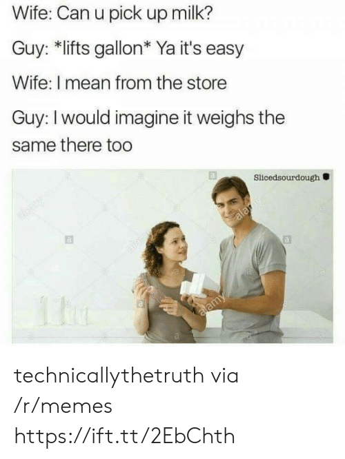 Lifts: Wife: Can u pick up milk?  Guy: *lifts gallon* Ya it's easy  Wife: I mean from the store  Guy: I would imagine it weighs the  same there too  Slicedsourdough technicallythetruth via /r/memes https://ift.tt/2EbChth