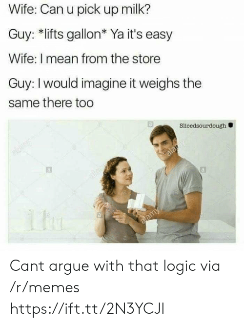 Lifts: Wife: Can u pick up milk?  Guy: *lifts gallon* Ya it's easy  Wife: I mean from the store  Guy: I would imagine it weighs the  same there too  Slicedsourdough Cant argue with that logic via /r/memes https://ift.tt/2N3YCJI